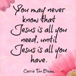 You may never know that Jesus is all you need, until Jesus is all you have -- Corrie Ten Boom
