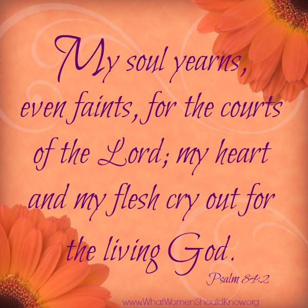 My soul yearns for the courts of the Lord... Psalm 84:2