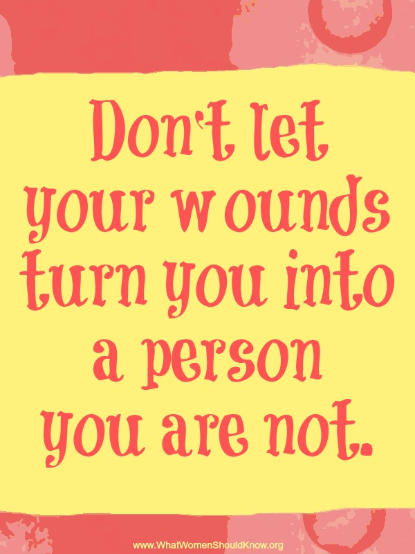Don't let your wounds turn you into a person you are not.