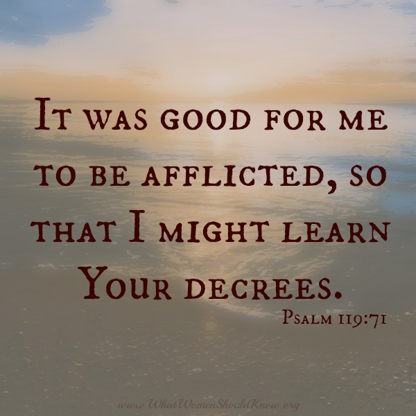 It was good for me to be afflicted... Psalm 119:71