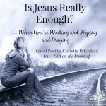 Is Jesus Really Enough... When You're Waiting and Hoping and Praying ~ Guest Post by Christin Ditchfield on Trusting God in the Waiting