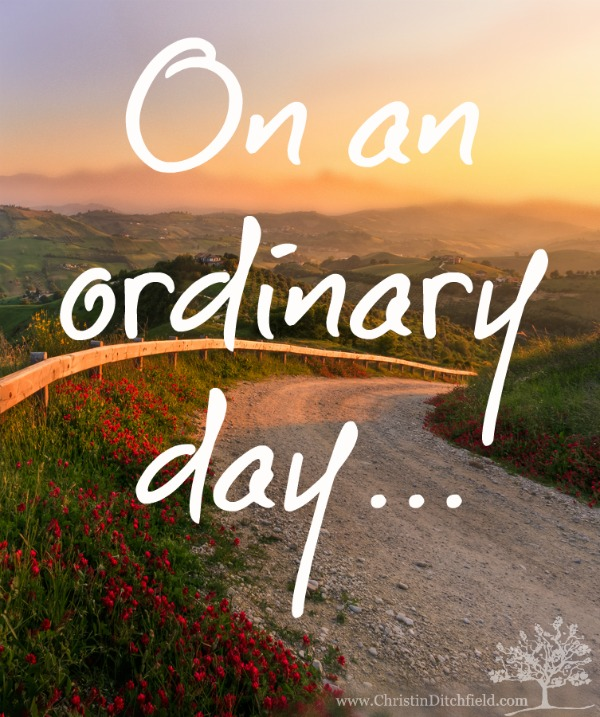 On an ordinary day... God can do extraordinary things.