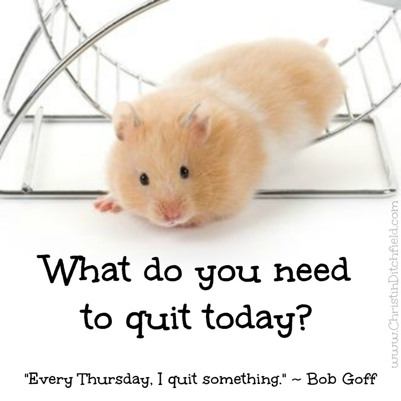 What do you need to quit today? Bob Goff Quote